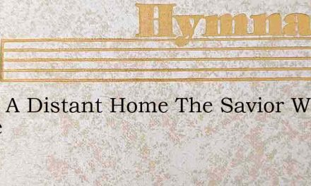 From A Distant Home The Savior We Come – Hymn Lyrics