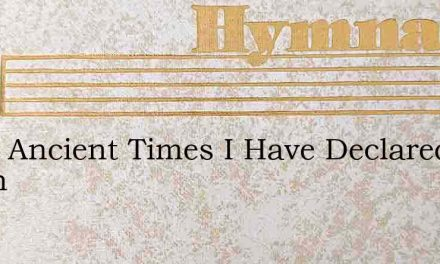 From Ancient Times I Have Declared Iamth – Hymn Lyrics