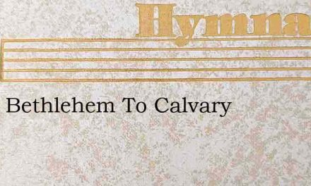 From Bethlehem To Calvary – Hymn Lyrics