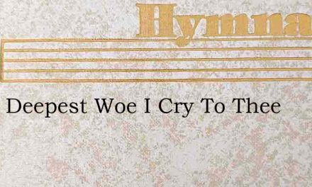 From Deepest Woe I Cry To Thee – Hymn Lyrics