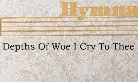 From Depths Of Woe I Cry To Thee – Hymn Lyrics