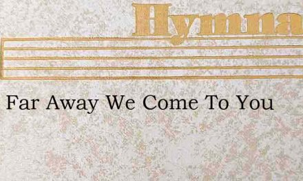 From Far Away We Come To You – Hymn Lyrics