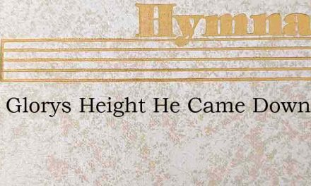 From Glorys Height He Came Down To Save – Hymn Lyrics