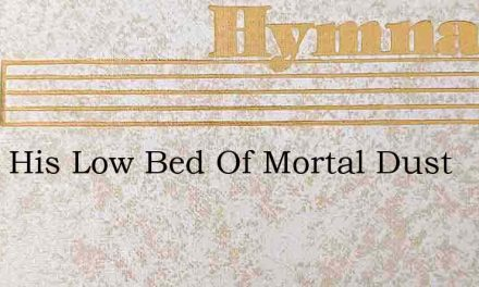 From His Low Bed Of Mortal Dust – Hymn Lyrics