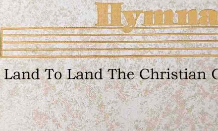 From Land To Land The Christian Goes – Hymn Lyrics