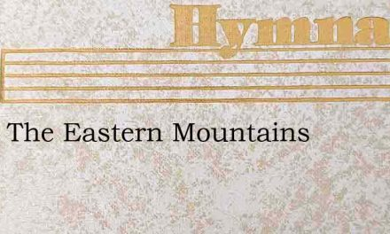 From The Eastern Mountains – Hymn Lyrics