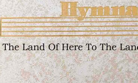 From The Land Of Here To The Land Of The – Hymn Lyrics