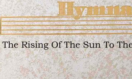 From The Rising Of The Sun To The Go – Hymn Lyrics