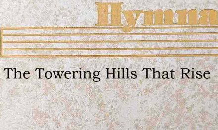 From The Towering Hills That Rise – Hymn Lyrics