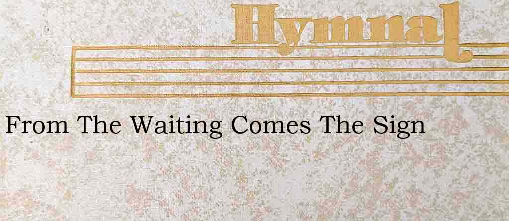 From The Waiting Comes The Sign – Hymn Lyrics