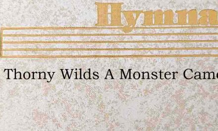 From Thorny Wilds A Monster Came – Hymn Lyrics