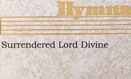 Fully Surrendered Lord Divine – Hymn Lyrics