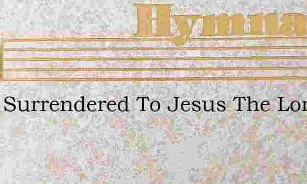 Fully Surrendered To Jesus The Lord – Hymn Lyrics