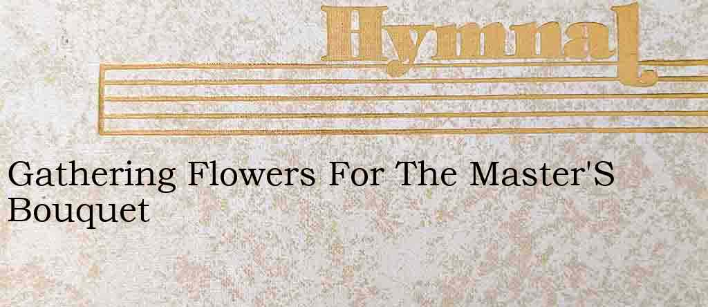 Gathering Flowers For The Master'S Bouquet – Hymn Lyrics