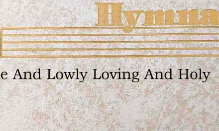 Gentle And Lowly Loving And Holy – Hymn Lyrics