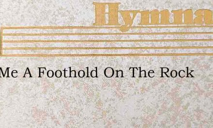 Give Me A Foothold On The Rock – Hymn Lyrics