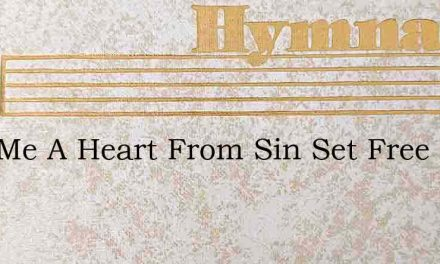Give Me A Heart From Sin Set Free – Hymn Lyrics