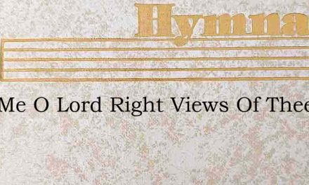 Give Me O Lord Right Views Of Thee – Hymn Lyrics