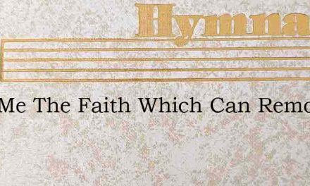Give Me The Faith Which Can Remove – Hymn Lyrics