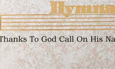 Give Thanks To God Call On His Name And – Hymn Lyrics