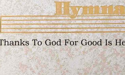 Give Thanks To God For Good Is He For Me – Hymn Lyrics