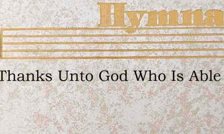 Give Thanks Unto God Who Is Able And Wil – Hymn Lyrics