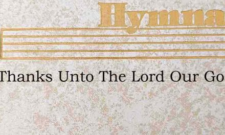 Give Thanks Unto The Lord Our God For Gr – Hymn Lyrics