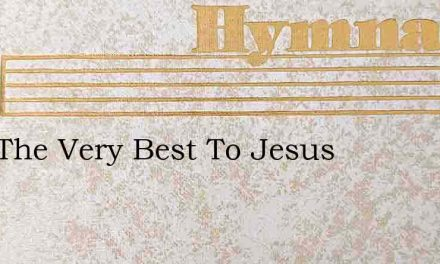 Give The Very Best To Jesus – Hymn Lyrics