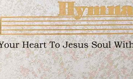 Give Your Heart To Jesus Soul With Care – Hymn Lyrics
