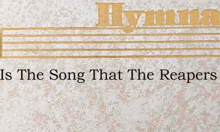 Glad Is The Song That The Reapers Sing – Hymn Lyrics