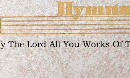 Glorify The Lord All You Works Of The Lo – Hymn Lyrics