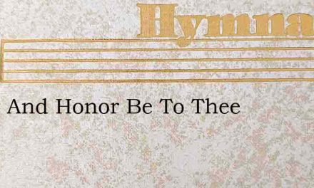 Glory And Honor Be To Thee – Hymn Lyrics