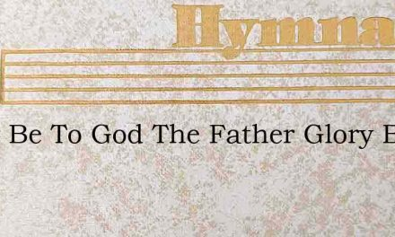 Glory Be To God The Father Glory Be To – Hymn Lyrics