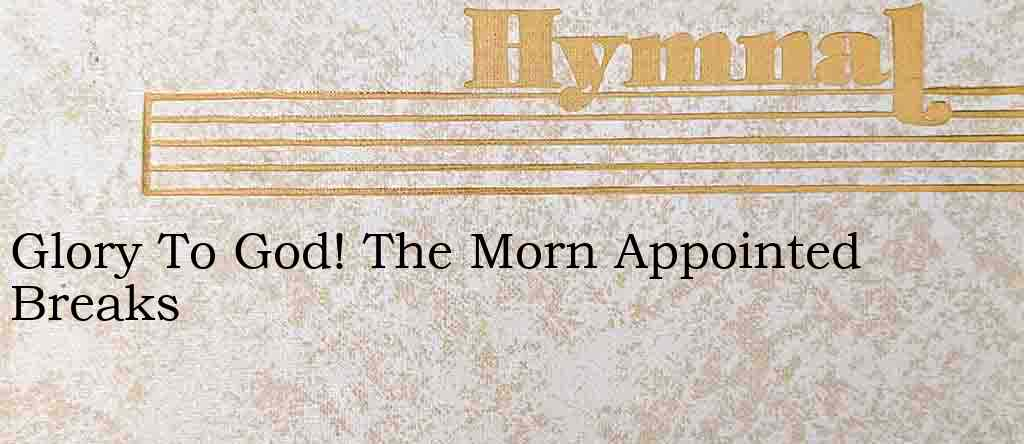 Glory To God! The Morn Appointed Breaks – Hymn Lyrics