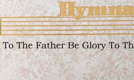 Glory To The Father Be Glory To The Son – Hymn Lyrics