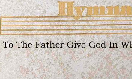 Glory To The Father Give God In Whom We – Hymn Lyrics