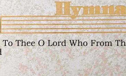 Glory To Thee O Lord Who From This World – Hymn Lyrics