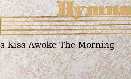 Glorys Kiss Awoke The Morning – Hymn Lyrics