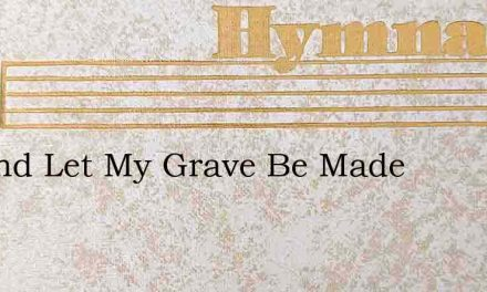 Go And Let My Grave Be Made – Hymn Lyrics