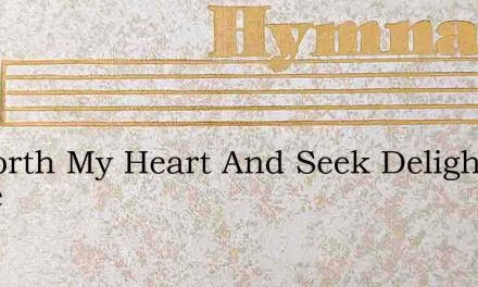 Go Forth My Heart And Seek Delight While – Hymn Lyrics