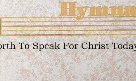 Go Forth To Speak For Christ Today – Hymn Lyrics