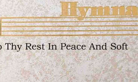 Go To Thy Rest In Peace And Soft – Hymn Lyrics