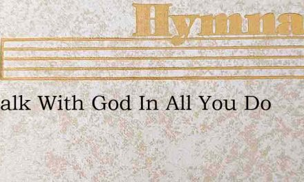 Go Walk With God In All You Do – Hymn Lyrics