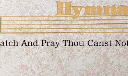 Go Watch And Pray Thou Canst Not Tell – Hymn Lyrics