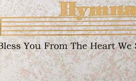 God Bless You From The Heart We Sing – Hymn Lyrics