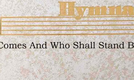 God Comes And Who Shall Stand Before His – Hymn Lyrics