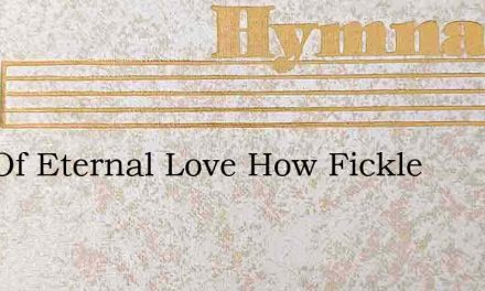 God Of Eternal Love How Fickle – Hymn Lyrics