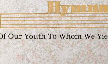 God Of Our Youth To Whom We Yield – Hymn Lyrics