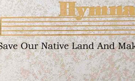 God Save Our Native Land And Make Her St – Hymn Lyrics
