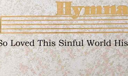 God So Loved This Sinful World His Only – Hymn Lyrics